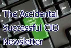 Subscribe to The Accidental Successful CIO Newsletter